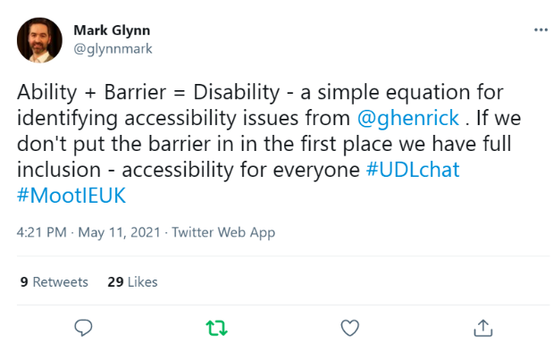 """Tweet from Mark Glynn @glynnmark that reads """"Ability + Barrier = Disability - a simple equation for identifying accessibility issues from @ghenrick . If we don't put the barrier in the first place we have full inclusion - accessibility for everyone #UDLchat #MootIEUK"""""""