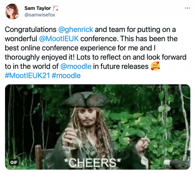 """Tweet from Sam Taylor @samwisefox that reads """"Congratulations @ghenrick and team for putting on a wonderful @MootIEUK conference. This has been the best online conference experience for me and I thoroughly enjoyed it! Lots to reflect on and look forward to in the world of @moode in future releases #MootIEUK21 #Moodle"""" with a cheers GIF attached"""